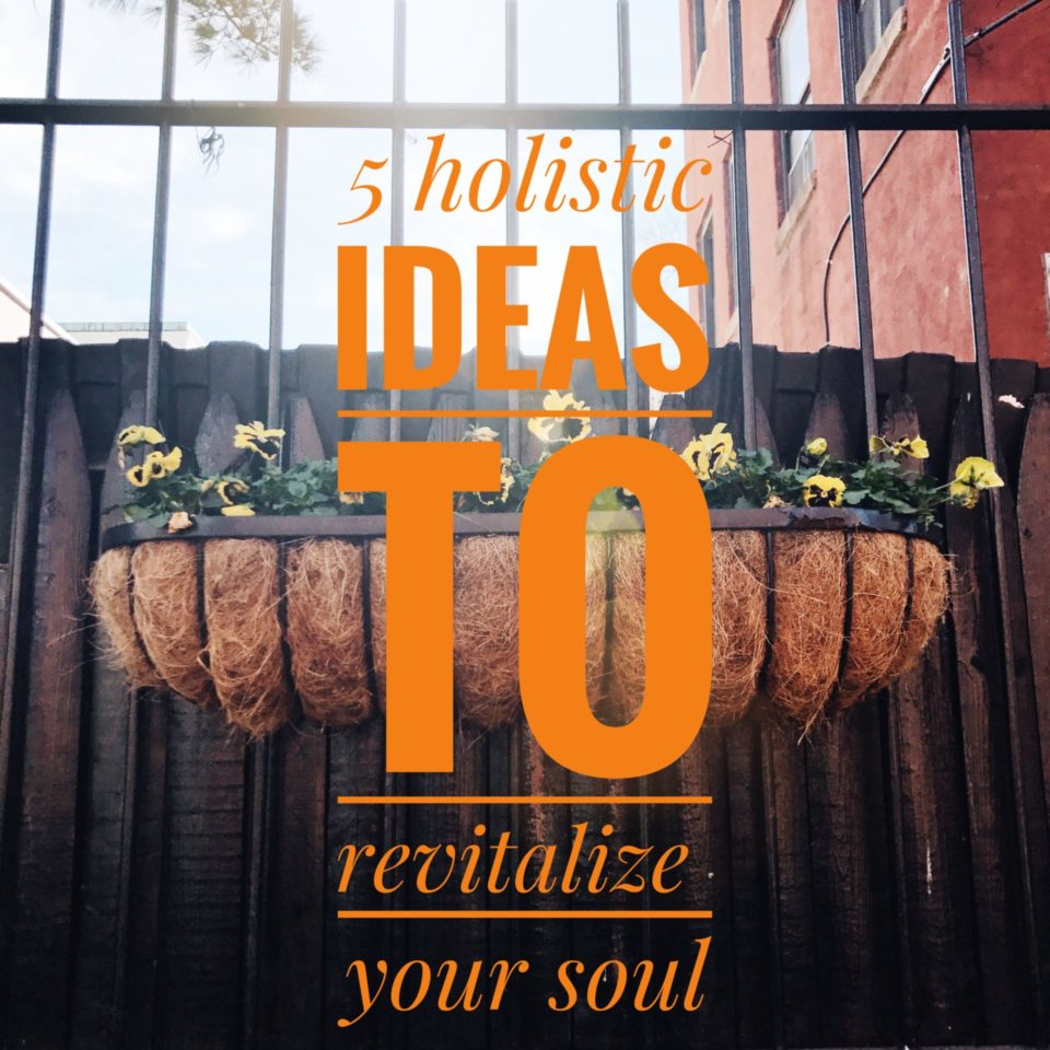 5 Holistic Ideas to Revitalize Your Soul